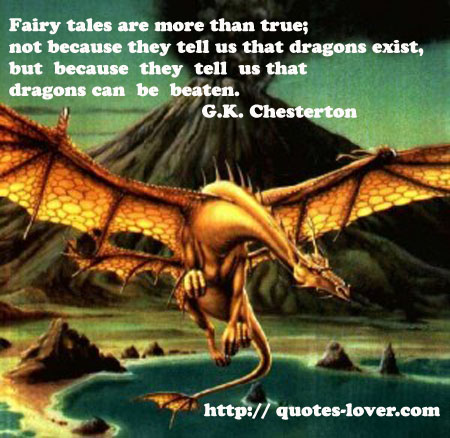 """Fairy tales are more than true, not because they tell us that dragons exist, but because they tell us that dragons can be beaten."" -Chesterton"